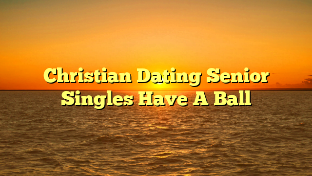 Christian Dating Senior Singles Have A Ball