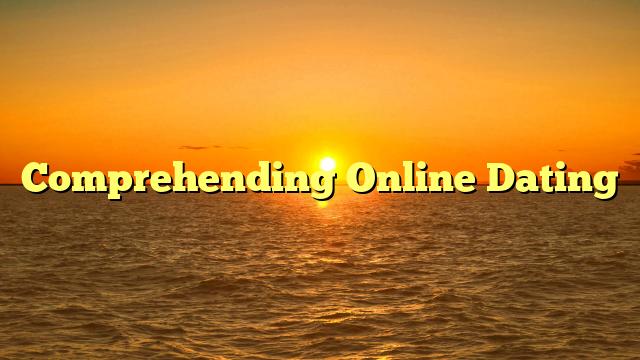 Comprehending Online Dating