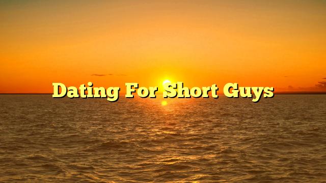 Dating For Short Guys