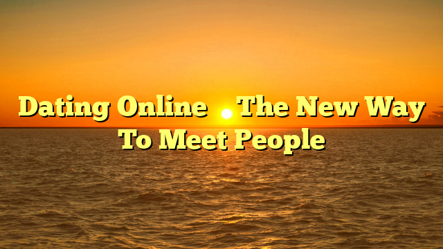 Dating Online – The New Way To Meet People