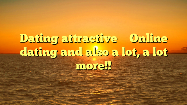 Dating attractive … Online dating and also a lot, a lot more!!