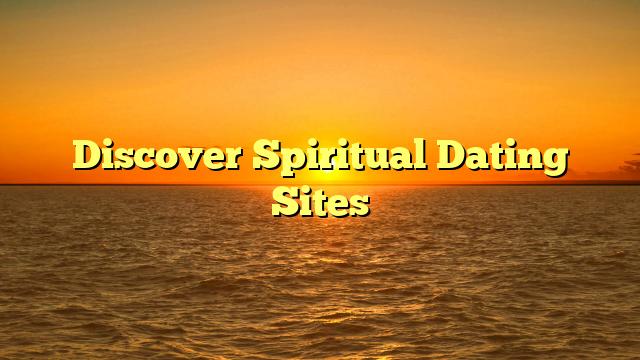 Discover Spiritual Dating Sites