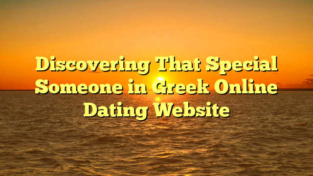 Discovering That Special Someone in Greek Online Dating Website
