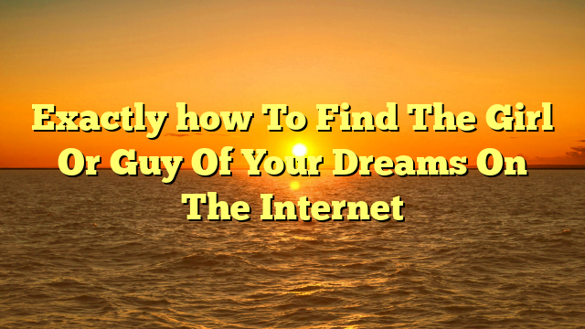 Exactly how To Find The Girl Or Guy Of Your Dreams On The Internet