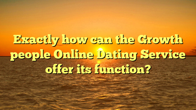 Exactly how can the Growth people Online Dating Service offer its function?