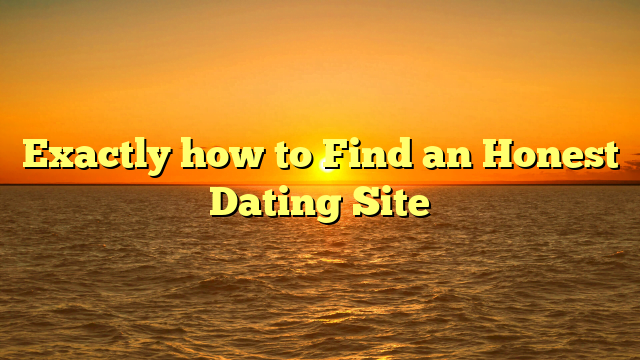 Exactly how to Find an Honest Dating Site