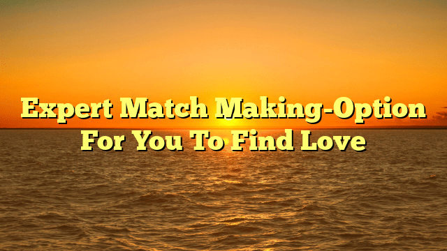 Expert Match Making-Option For You To Find Love