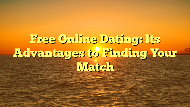 Free Online Dating: Its Advantages to Finding Your Match