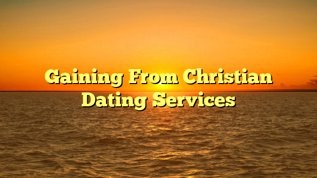 Gaining From Christian Dating Services
