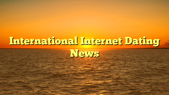 International Internet Dating News