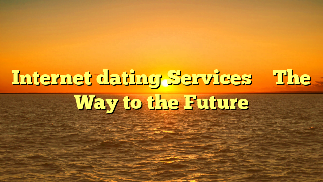 Internet dating Services – The Way to the Future