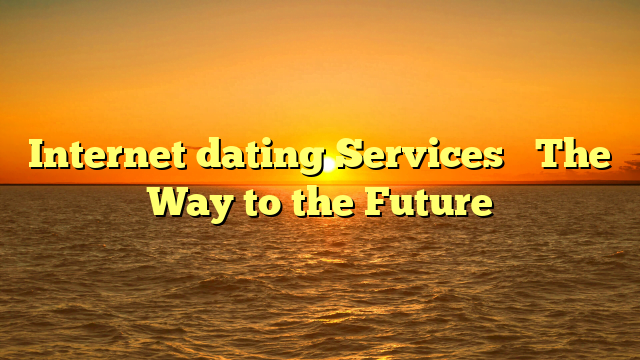 Internet dating Services– The Way to the Future
