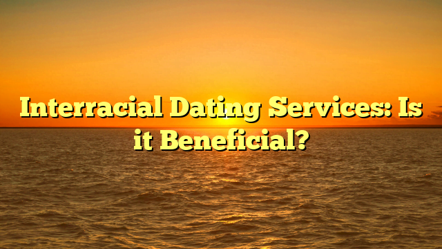 Interracial Dating Services: Is it Beneficial?