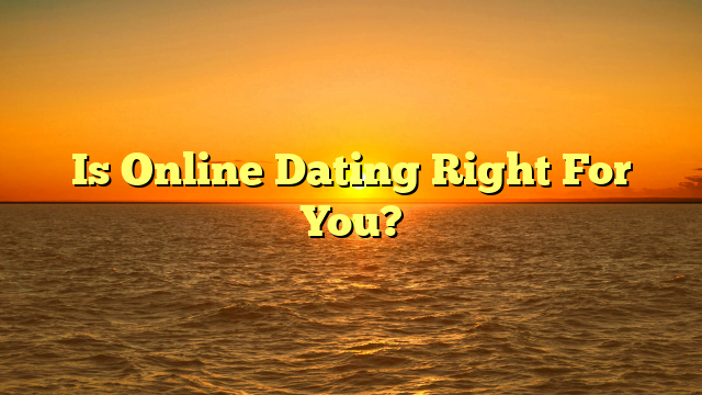 Is Online Dating Right For You?