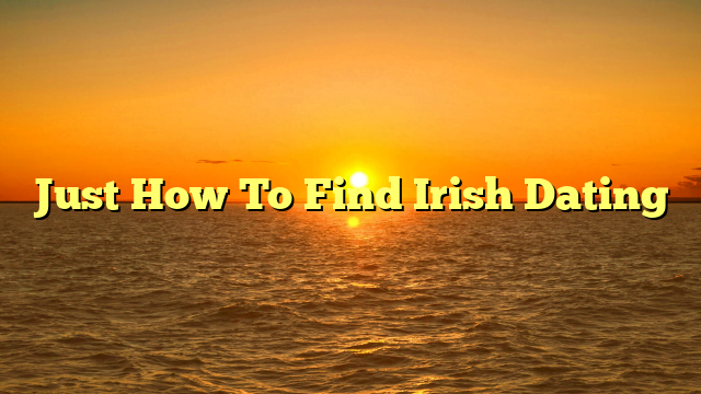 Just How To Find Irish Dating