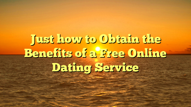 Just how to Obtain the Benefits of a Free Online Dating Service