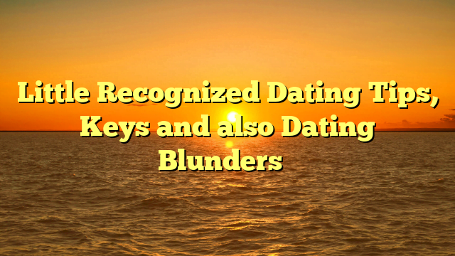 Little Recognized Dating Tips, Keys and also Dating Blunders …