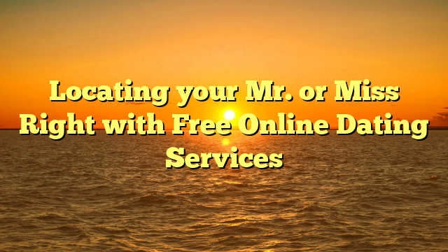Locating your Mr. or Miss Right with Free Online Dating Services