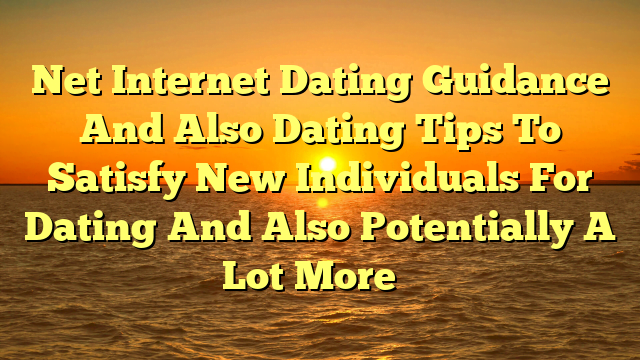 Net Internet Dating Guidance And Also Dating Tips To Satisfy New Individuals For Dating And Also Potentially A Lot More …