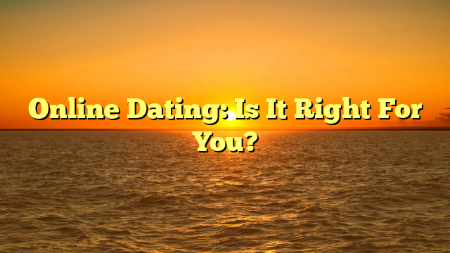 Online Dating: Is It Right For You?