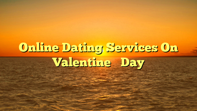 Online Dating Services On Valentine's Day