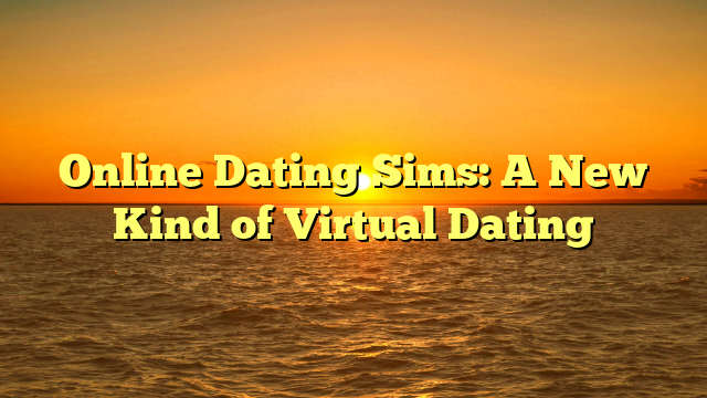 Online Dating Sims: A New Kind of Virtual Dating