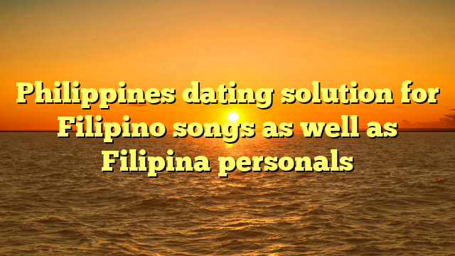 Philippines dating solution for Filipino songs as well as Filipina personals