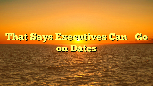 That Says Executives Can't Go on Dates