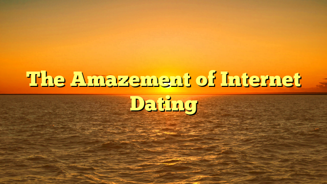 The Amazement of Internet Dating