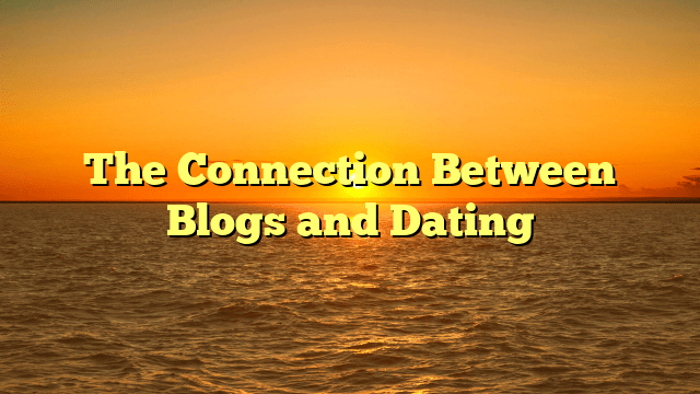 The Connection Between Blogs and Dating