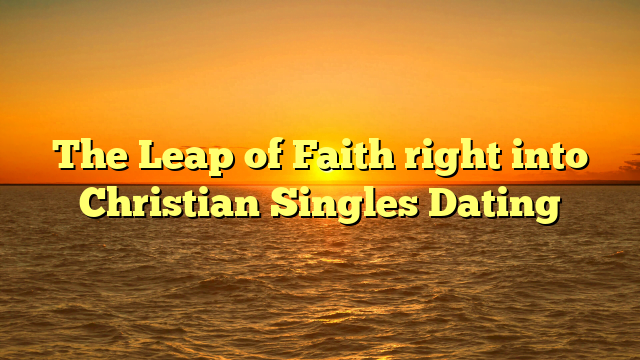 The Leap of Faith right into Christian Singles Dating