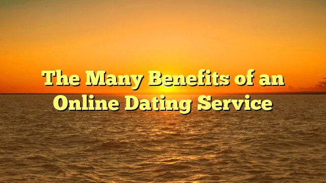 The Many Benefits of an Online Dating Service