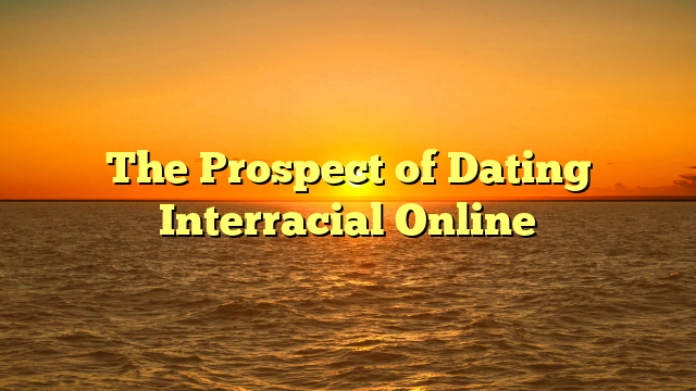 The Prospect of Dating Interracial Online
