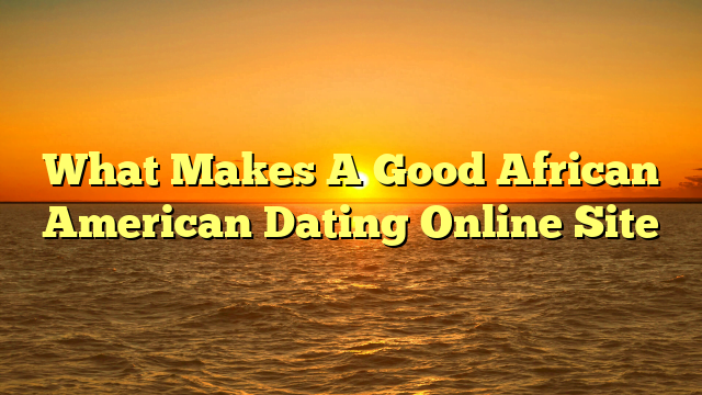 What Makes A Good African American Dating Online Site