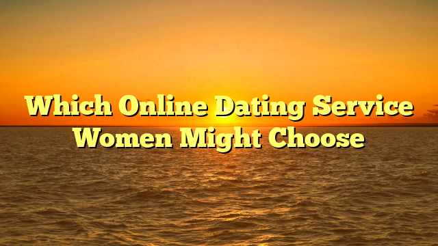 Which Online Dating Service Women Might Choose
