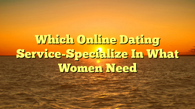 Which Online Dating Service-Specialize In What Women Need