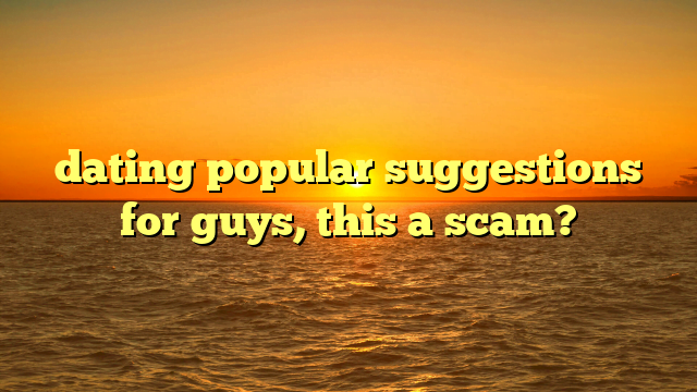 dating popular suggestions for guys, this a scam?