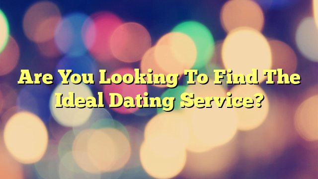 Are You Looking To Find The Ideal Dating Service?