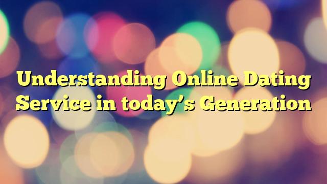 Understanding Online Dating Service in today's Generation