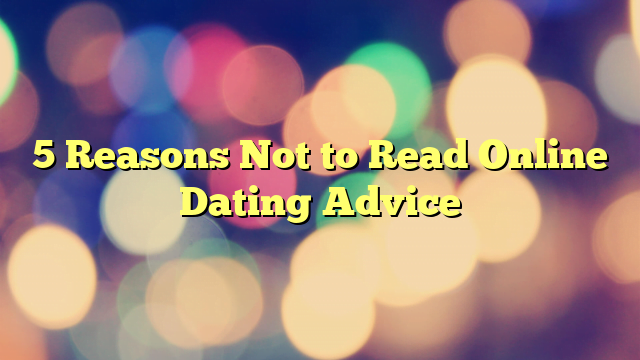 5 Reasons Not to Read Online Dating Advice