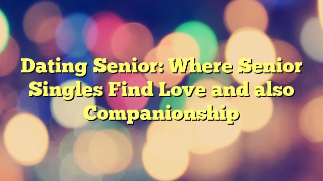 Dating Senior: Where Senior Singles Find Love and also Companionship