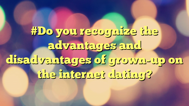 #Do you recognize the advantages and disadvantages of grown-up on the internet dating?