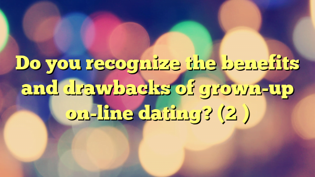 Do you recognize the benefits and drawbacks of grown-up on-line dating? (2 )