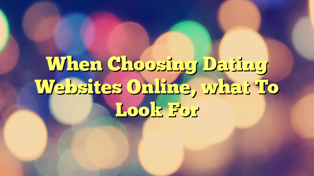 When Choosing Dating Websites Online, what To Look For