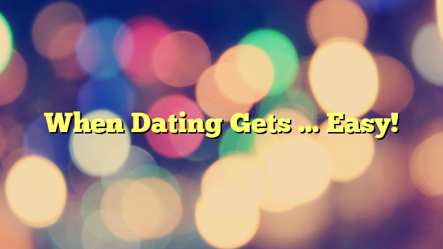 When Dating Gets … Easy!