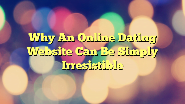 Why An Online Dating Website Can Be Simply Irresistible