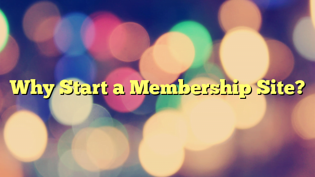 Why Start a Membership Site?
