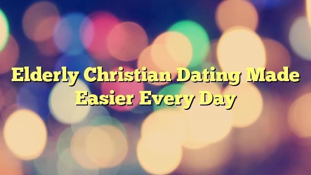 Elderly Christian Dating Made Easier Every Day