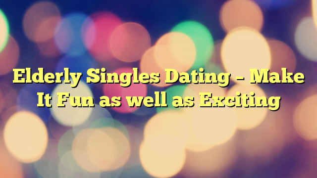 Elderly Singles Dating – Make It Fun as well as Exciting