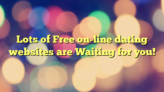 Lots of Free on-line dating websites are Waiting for you!